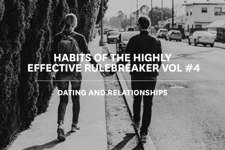 The Habits of the Highly Effective Rulebreaker Vol #4: Dating and Relationships