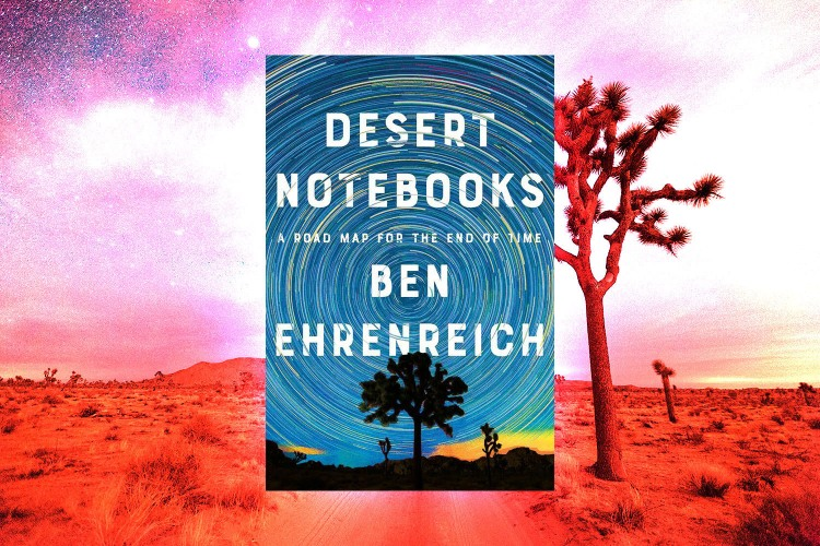 Desert Notebooks is the newest book from journalist Ben Ehrenreich